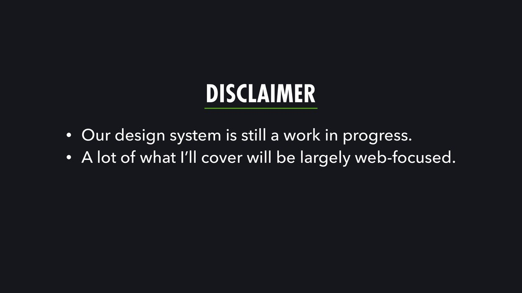 DISCLAIMER • Our design system is still a work ...