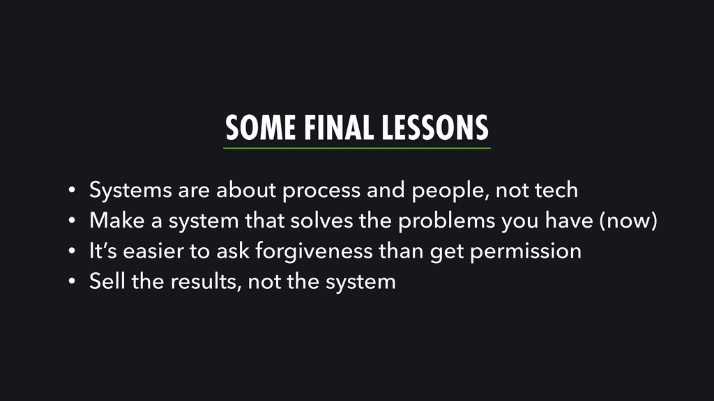 SOME FINAL LESSONS • Systems are about process ...