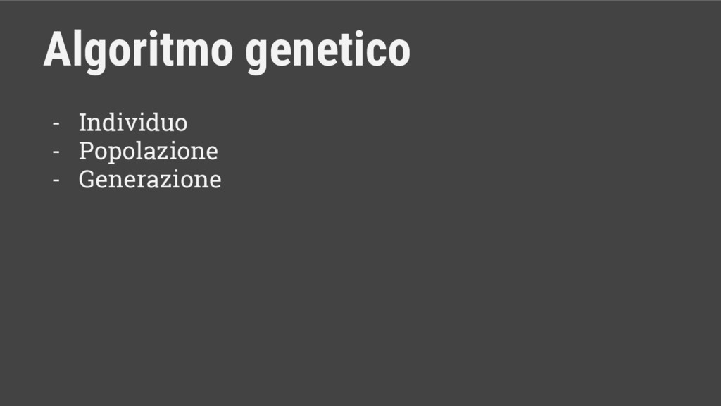 - Individuo - Popolazione - Generazione Algorit...