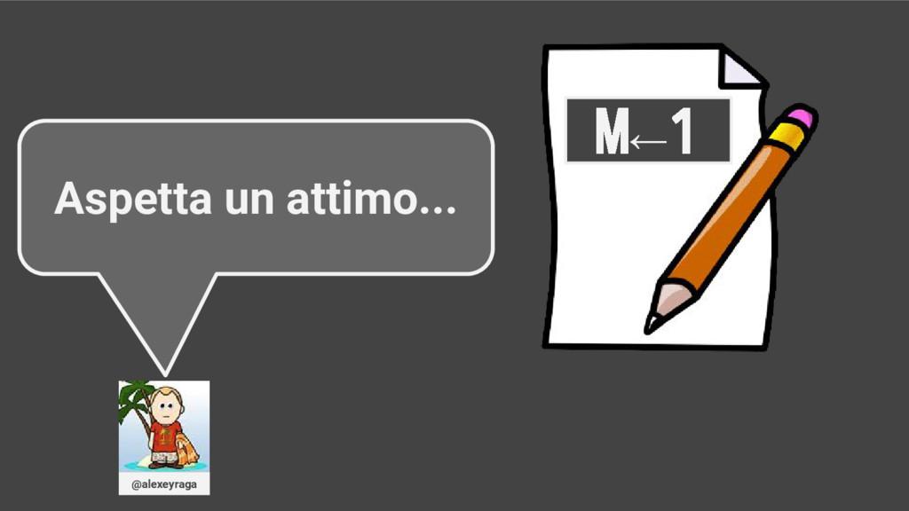 M←1 Aspetta un attimo... @alexeyraga