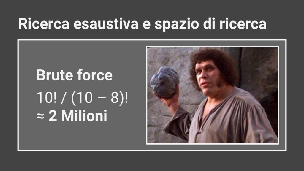Brute force 10! / (10 – 8)! ≈ 2 Milioni Ricerca...