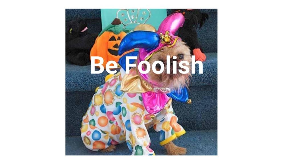 Proprietary + Confidential Be Foolish
