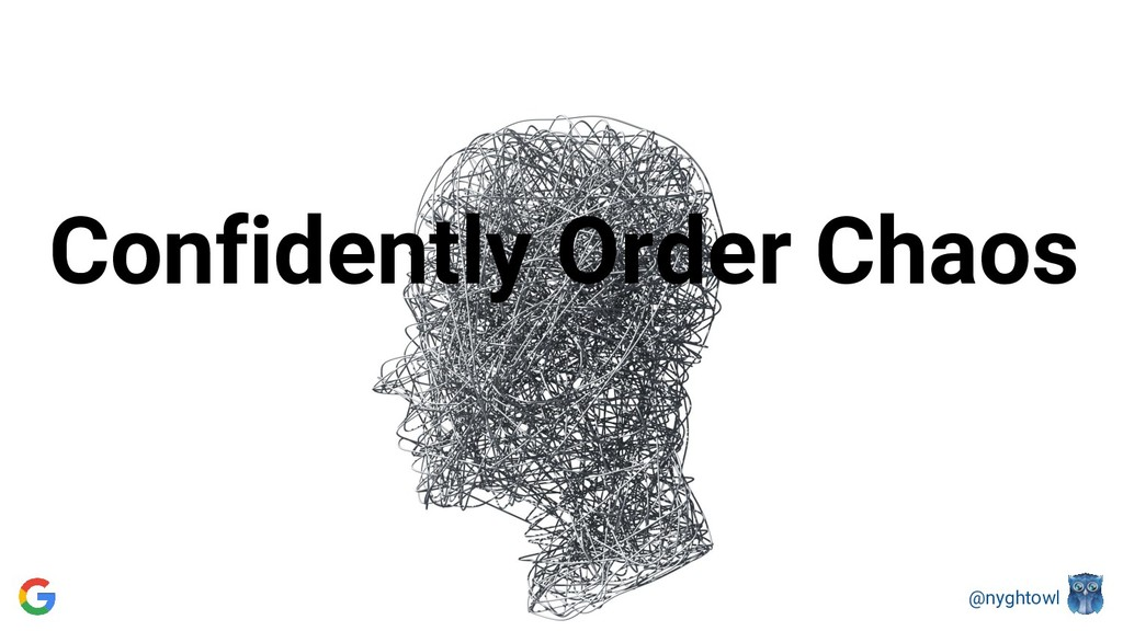 @nyghtowl Confidently Order Chaos