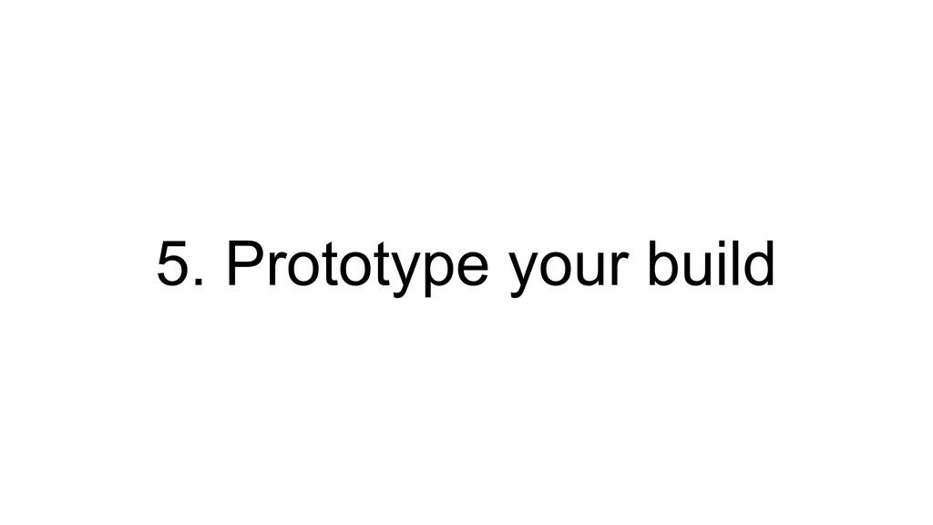 5. Prototype your build