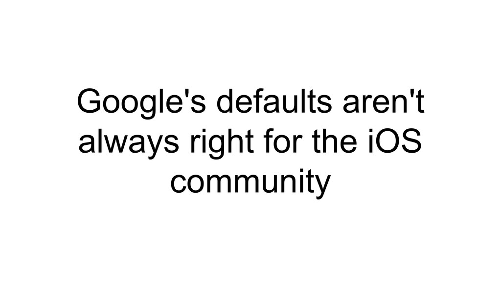 Google's defaults aren't always right for the i...