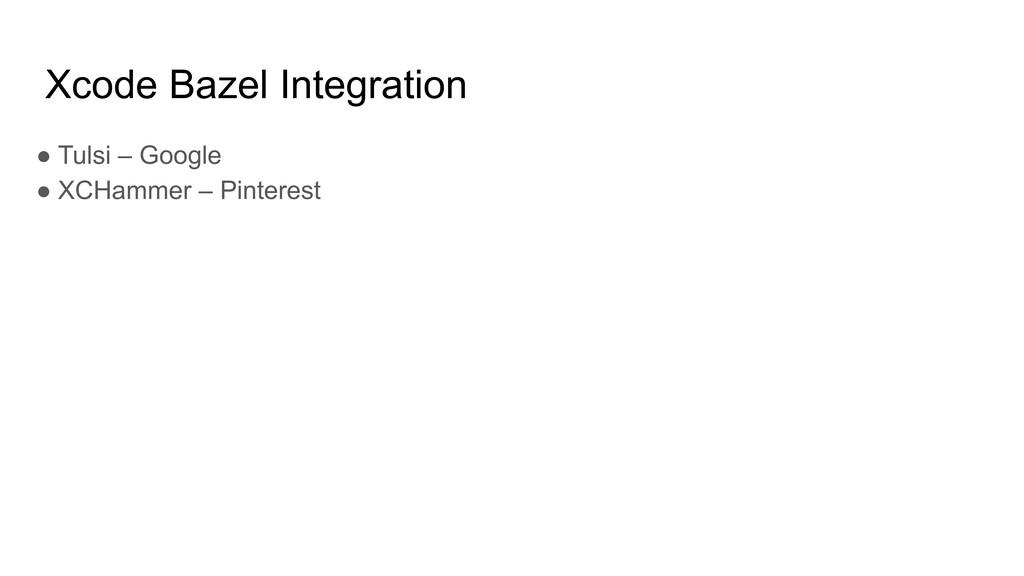 Xcode Bazel Integration ● Tulsi – Google ● XCHa...
