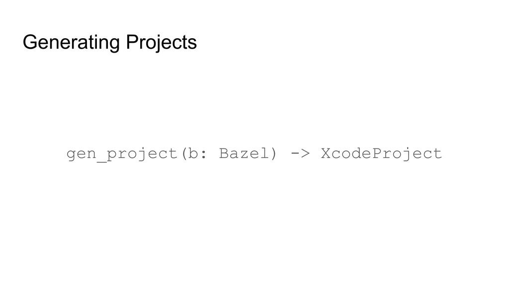 Generating Projects gen_project(b: Bazel) -> Xc...