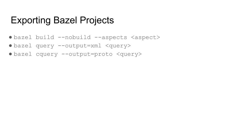 Exporting Bazel Projects ● bazel build --nobuil...