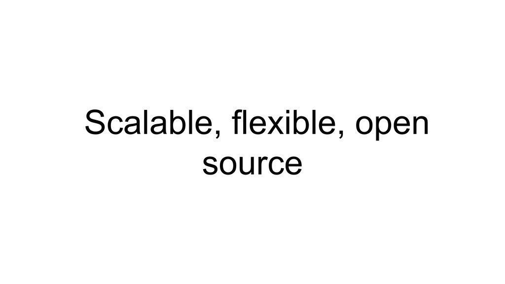 Scalable, flexible, open source
