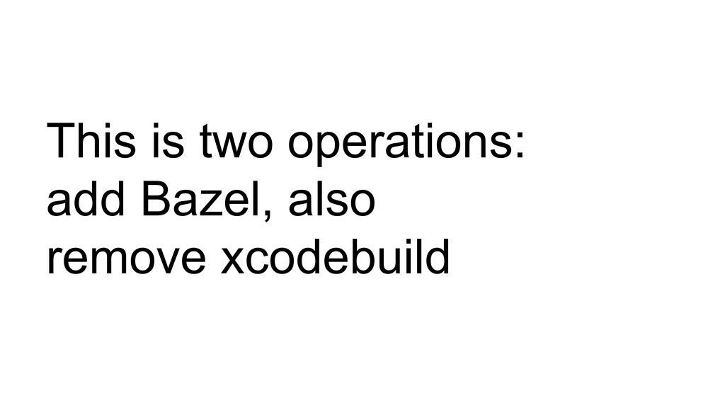 This is two operations: add Bazel, also remove ...