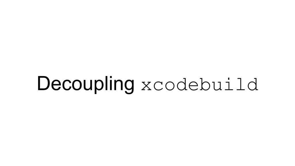 Decoupling xcodebuild
