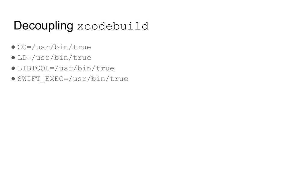 Decoupling xcodebuild ● CC=/usr/bin/true ● LD=/...