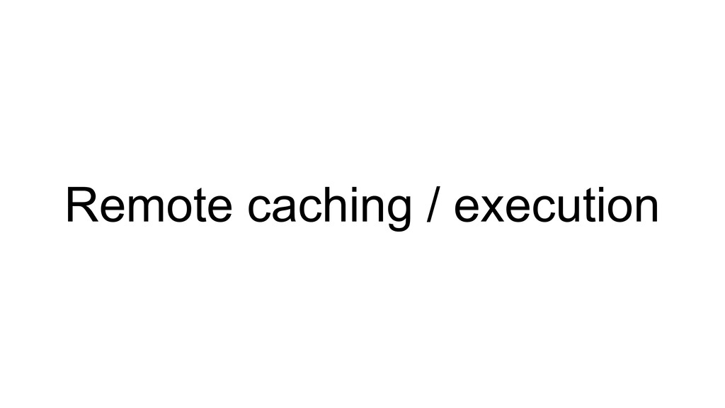 Remote caching / execution