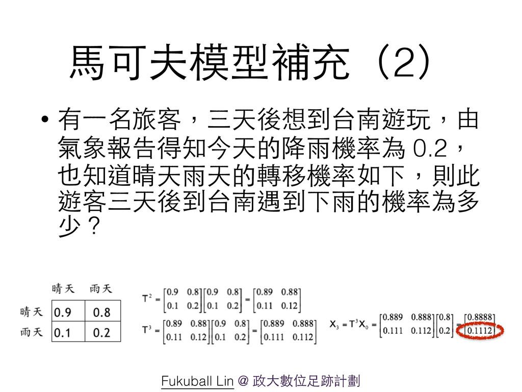 ⾺馬可夫模型補充(2) • 有⼀一名旅客,三天後想到台南遊玩,由 氣象報告得知今天的降⾬雨機率...