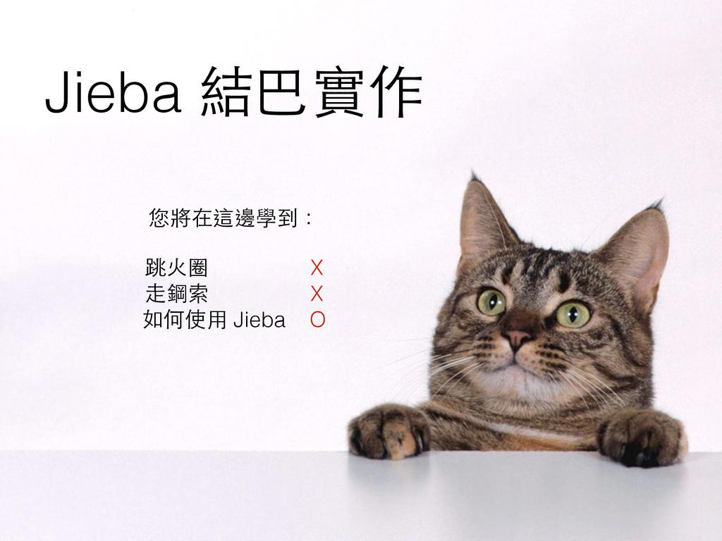 Jieba 結巴實作 您將在這邊學到: ! 跳⽕火圈 X ⾛走鋼索 X 如何使⽤用 Jieba...