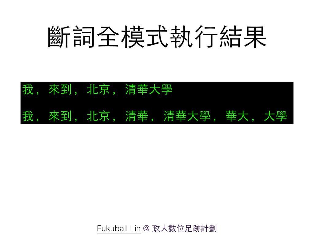 斷詞全模式執⾏行結果 我, 來到, 北京, 清華⼤大學 ! 我, 來到, 北京, 清華, 清華...
