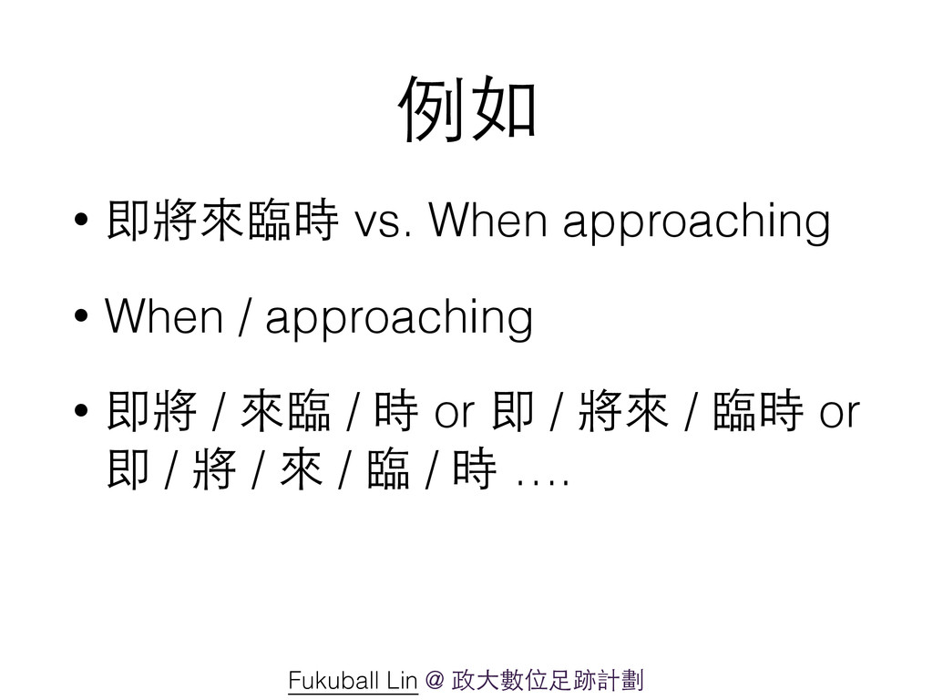 例如 • 即將來臨時 vs. When approaching • When / approa...