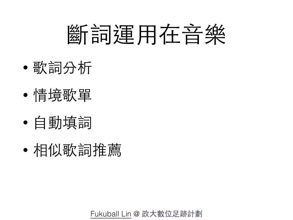 斷詞運⽤用在⾳音樂 • 歌詞分析 • 情境歌單 • ⾃自動填詞 • 相似歌詞推薦 Fukuba...