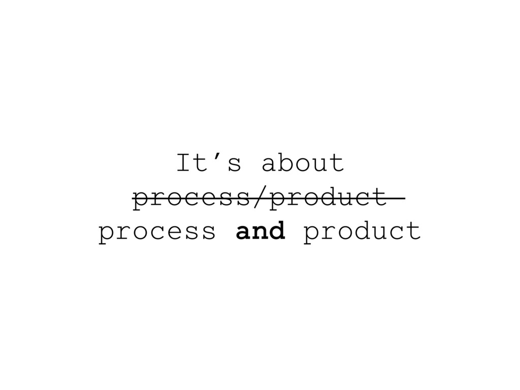 It's about process/product process and product