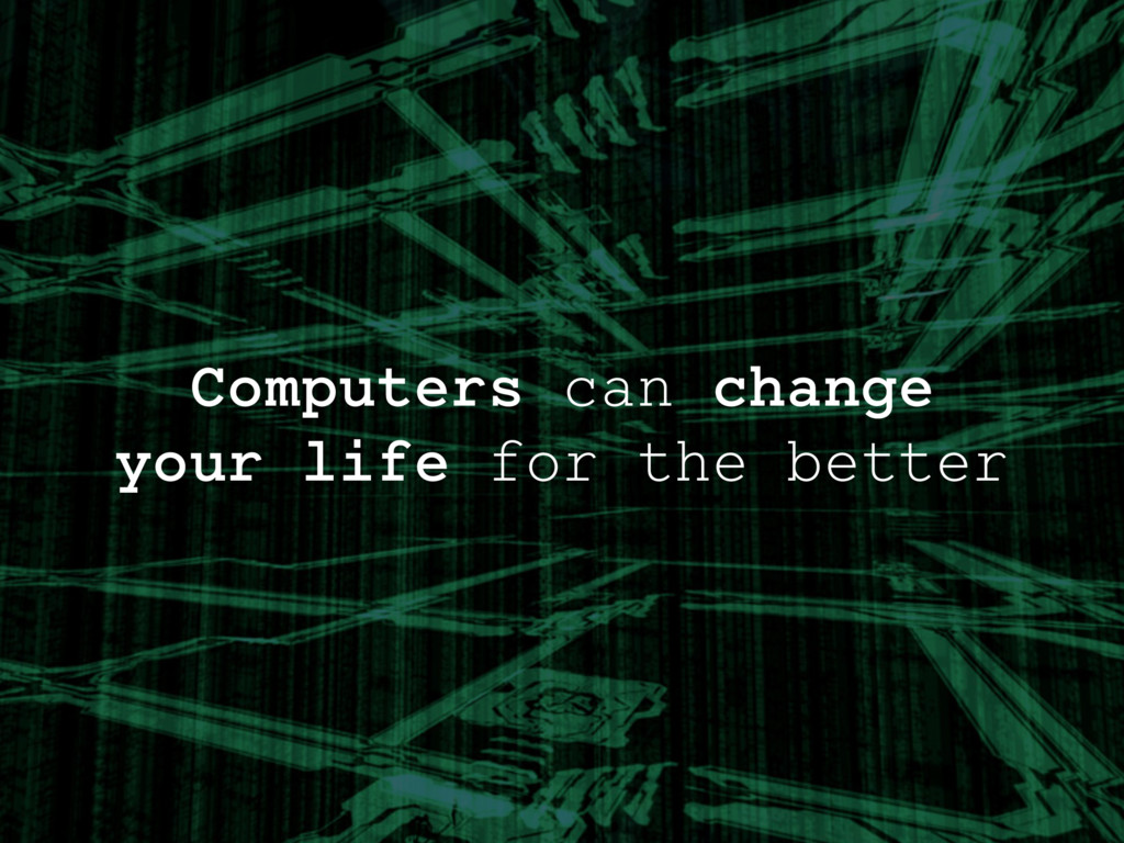 Computers can change your life for the better