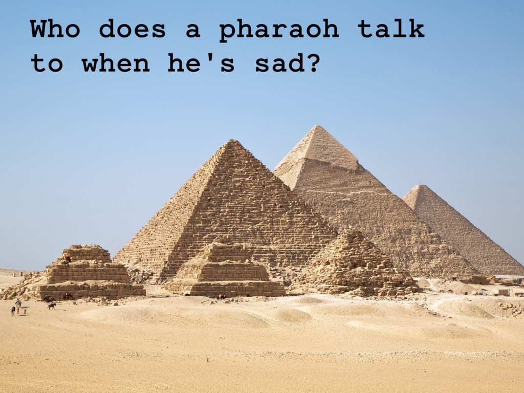 Who does a pharaoh talk to when he's sad?