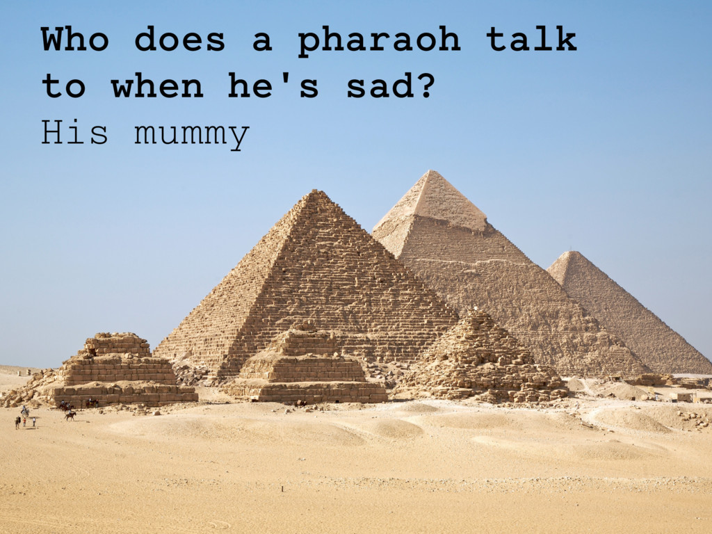Who does a pharaoh talk to when he's sad? His m...