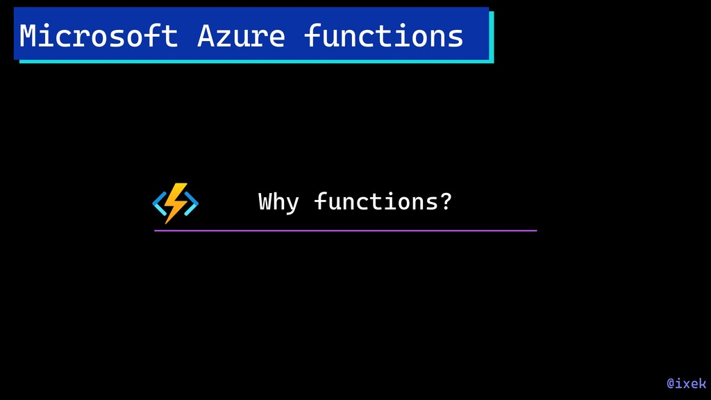 Why functions? Microsoft Azure functions @ixek