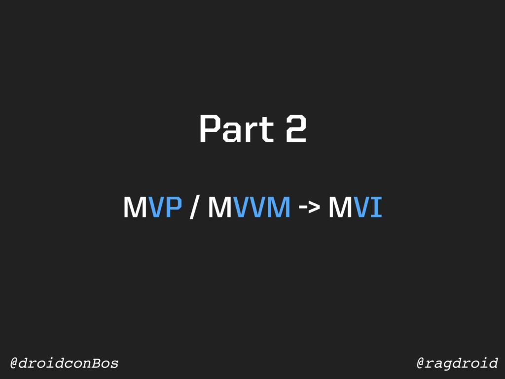 @ragdroid @droidconBos MVP / MVVM -> MVI Part 2