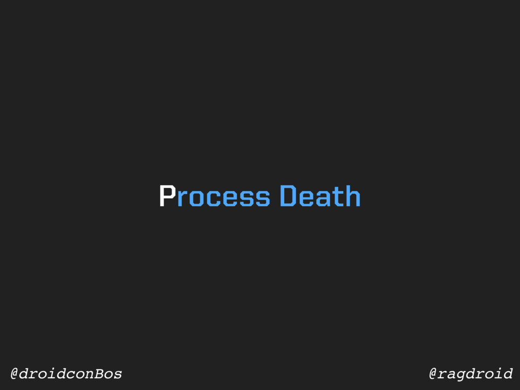 @ragdroid @droidconBos Process Death