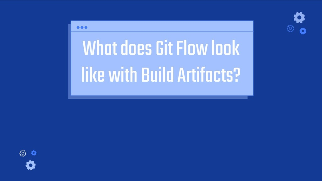 What does Git Flow look like with Build Artifac...
