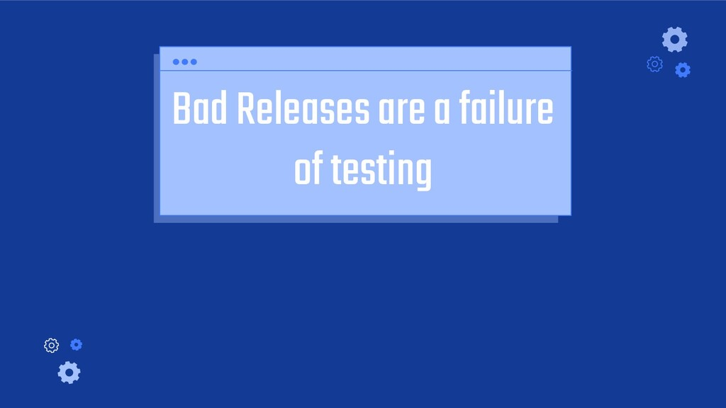 Bad Releases are a failure of testing