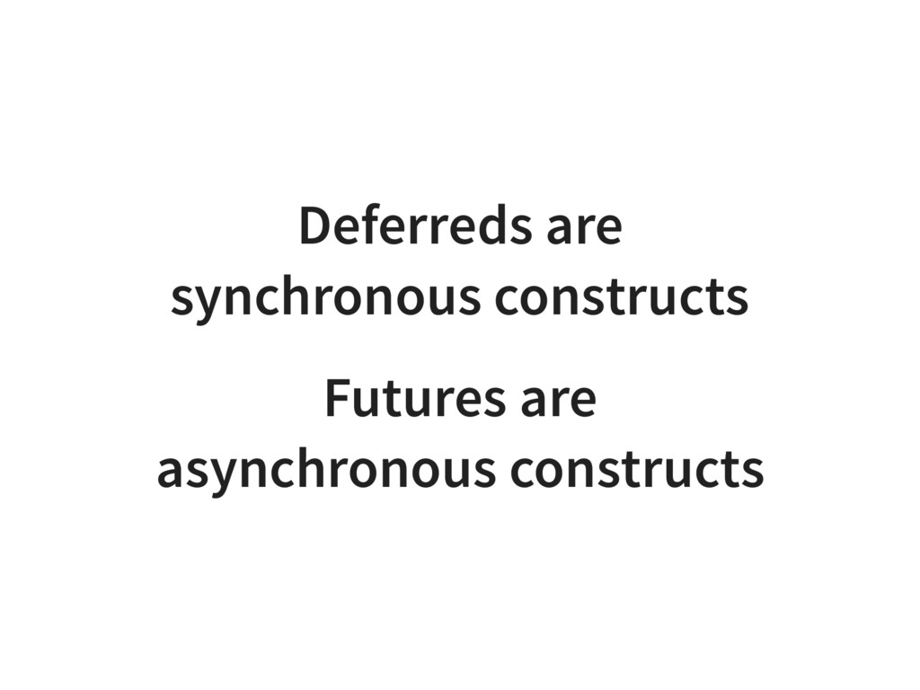 Deferreds are synchronous constructs Futures ar...