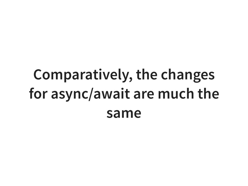 Comparatively, the changes for async/await are ...