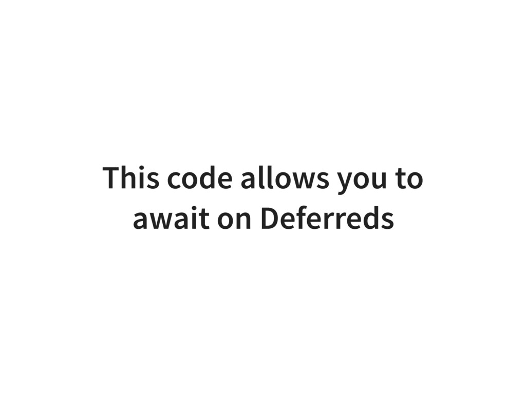 This code allows you to await on Deferreds