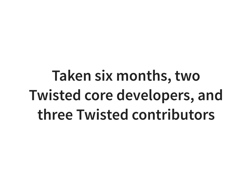 Taken six months, two Twisted core developers, ...