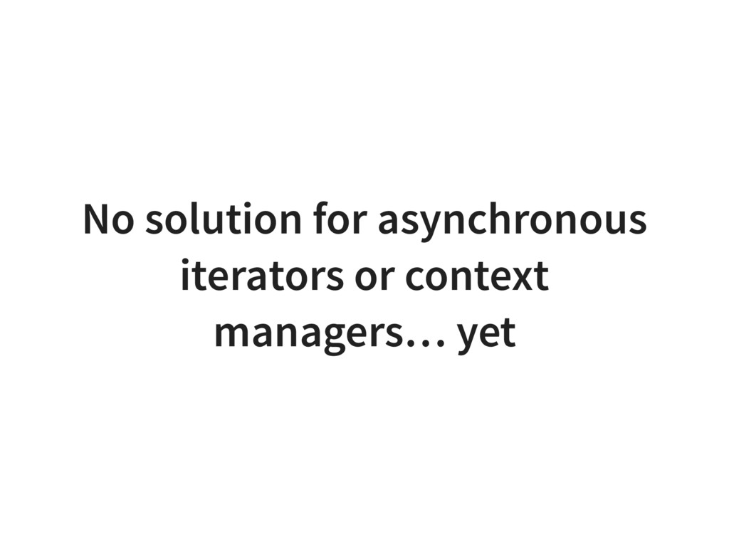 No solution for asynchronous iterators or conte...
