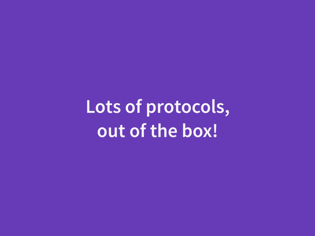 Lots of protocols, out of the box!