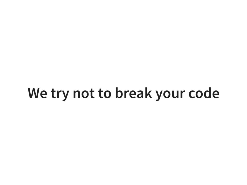 We try not to break your code