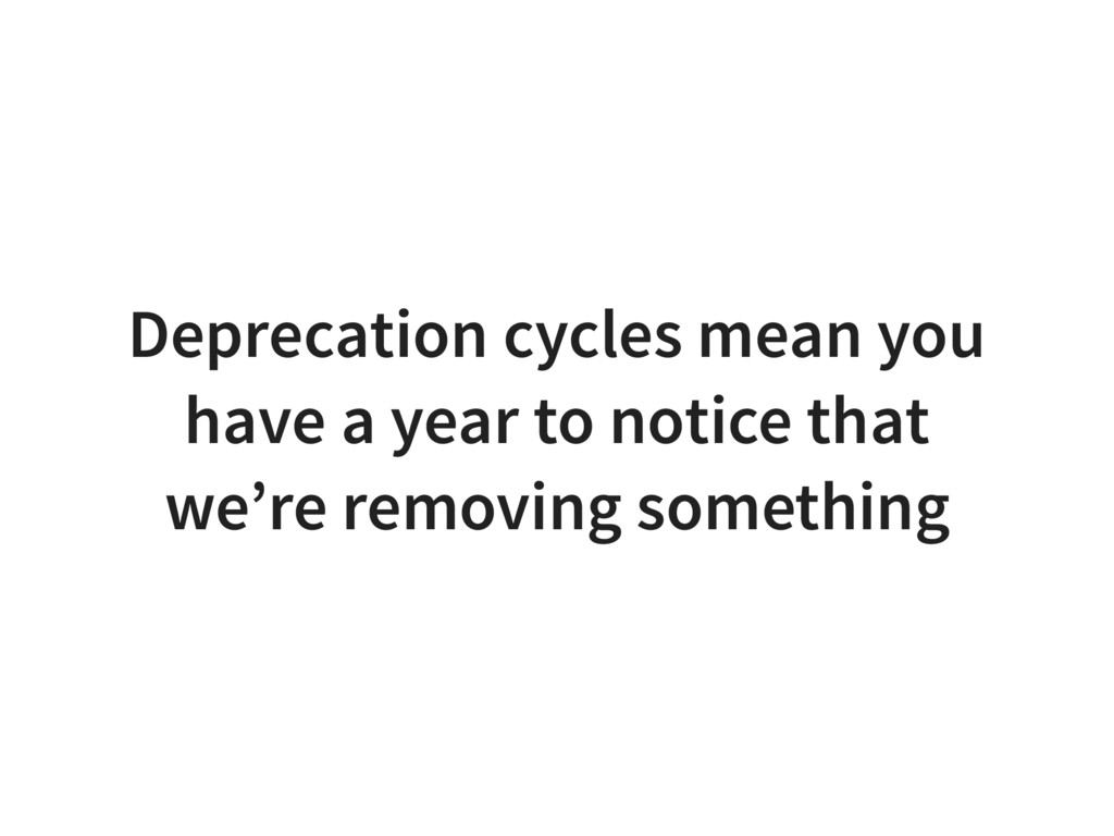 Deprecation cycles mean you have a year to noti...