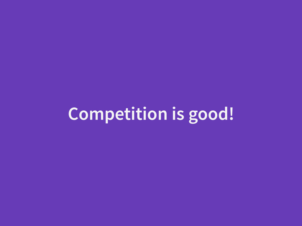 Competition is good!