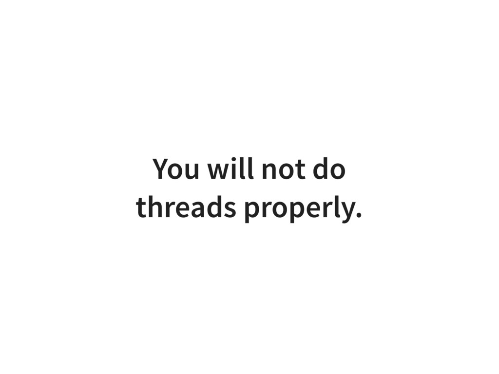 You will not do threads properly.