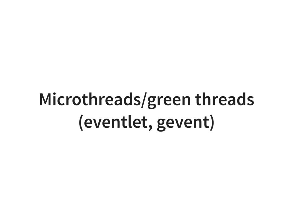 Microthreads/green threads (eventlet, gevent)