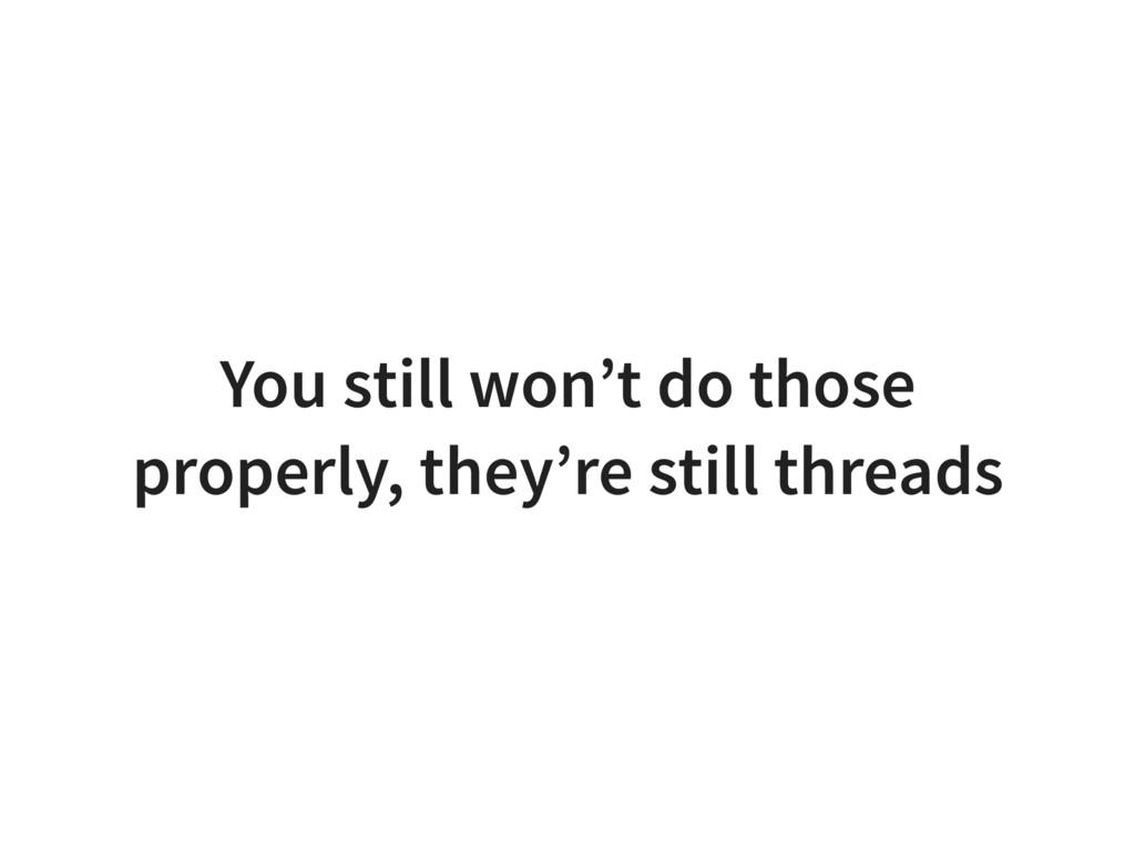 You still won't do those properly, they're stil...