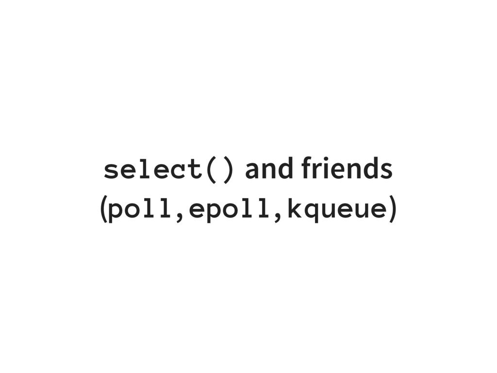 select() and friends (poll, epoll, kqueue)