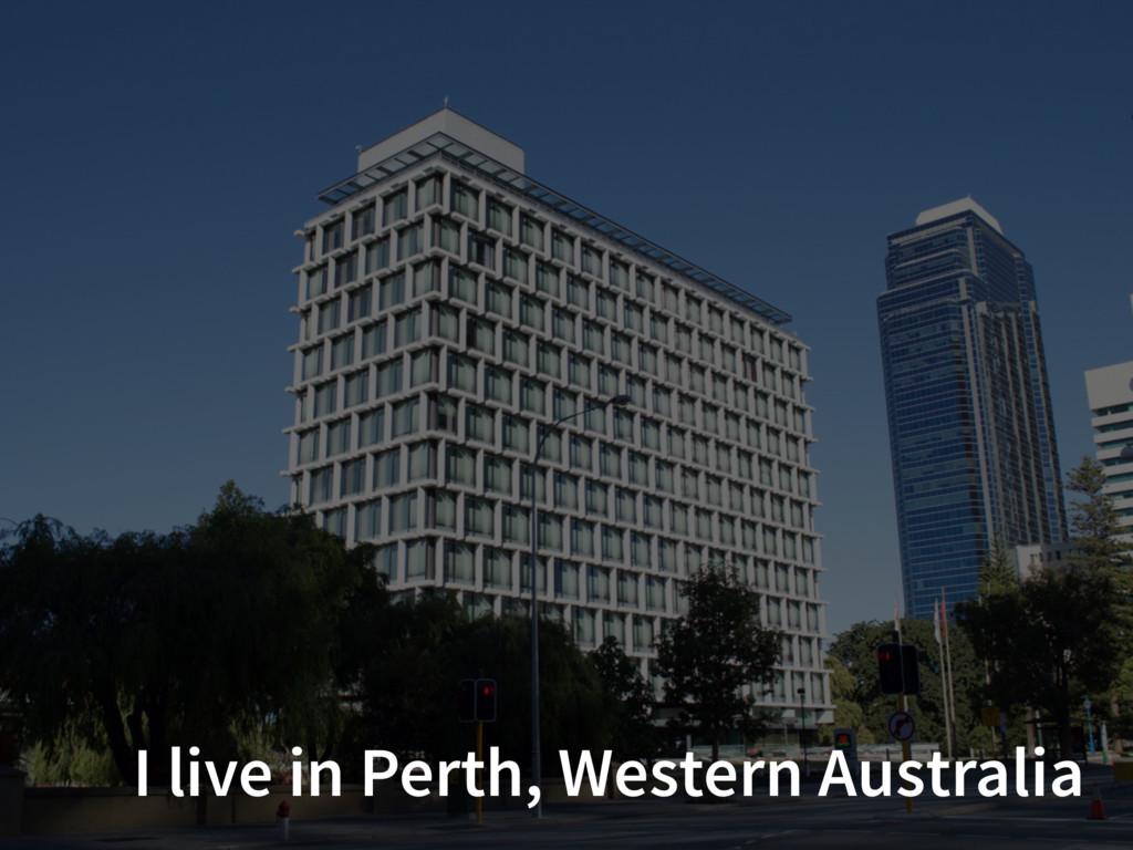 I live in Perth, Western Australia