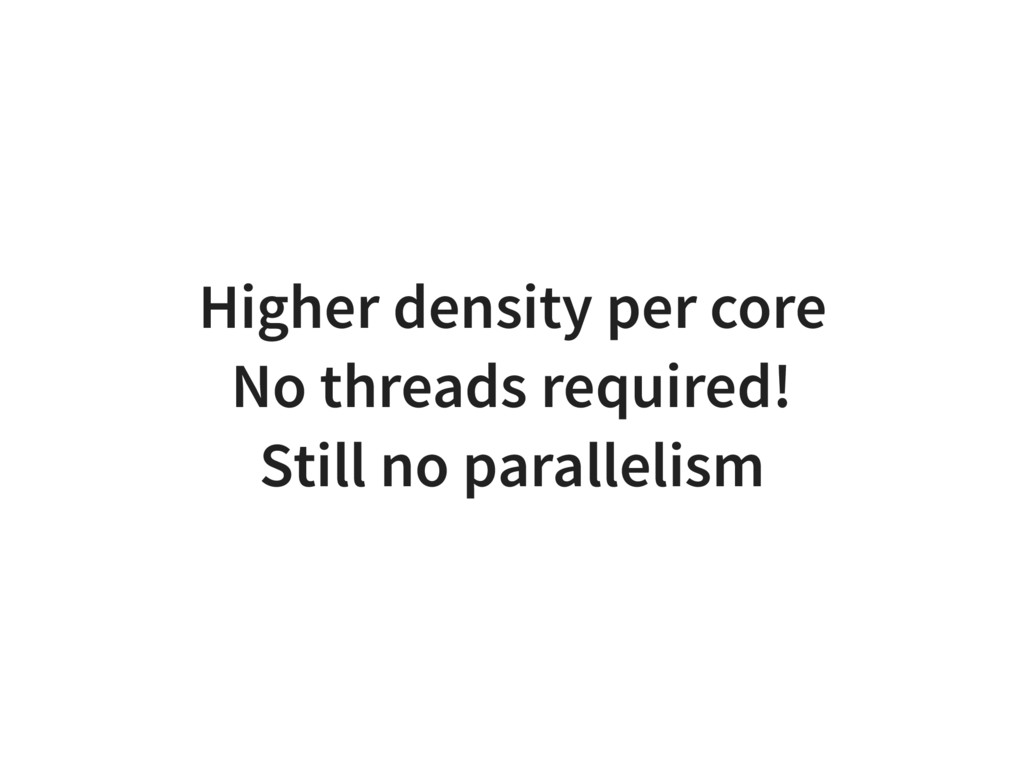 Higher density per core No threads required! St...