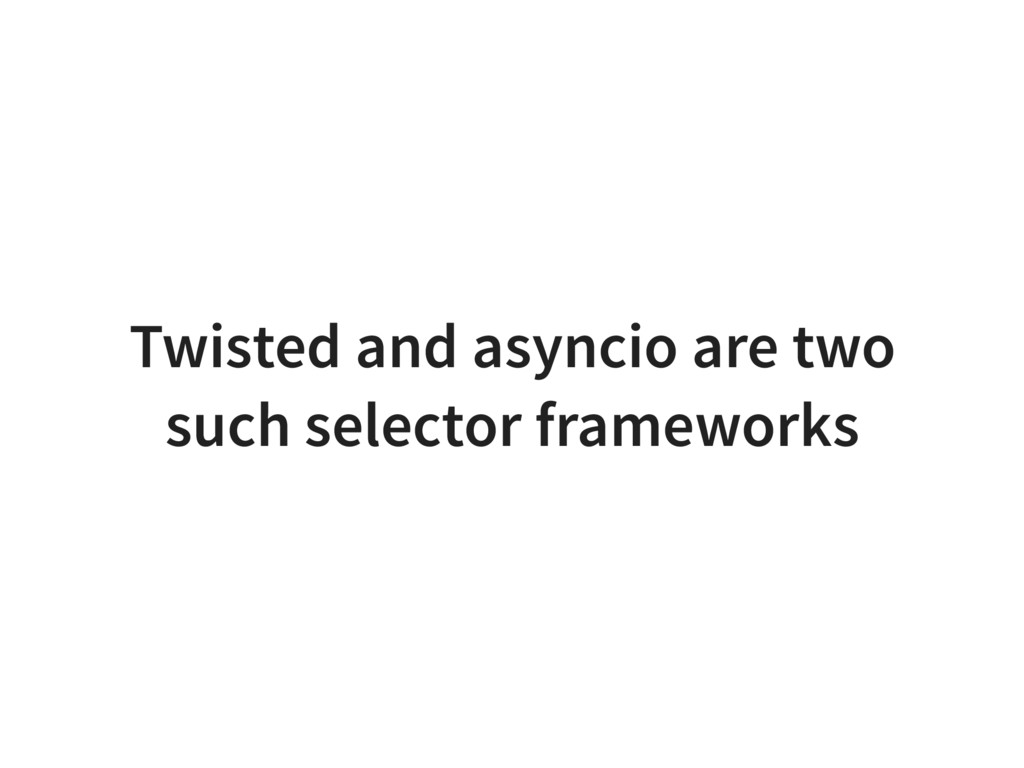 Twisted and asyncio are two such selector frame...