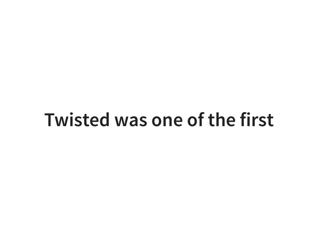 Twisted was one of the first