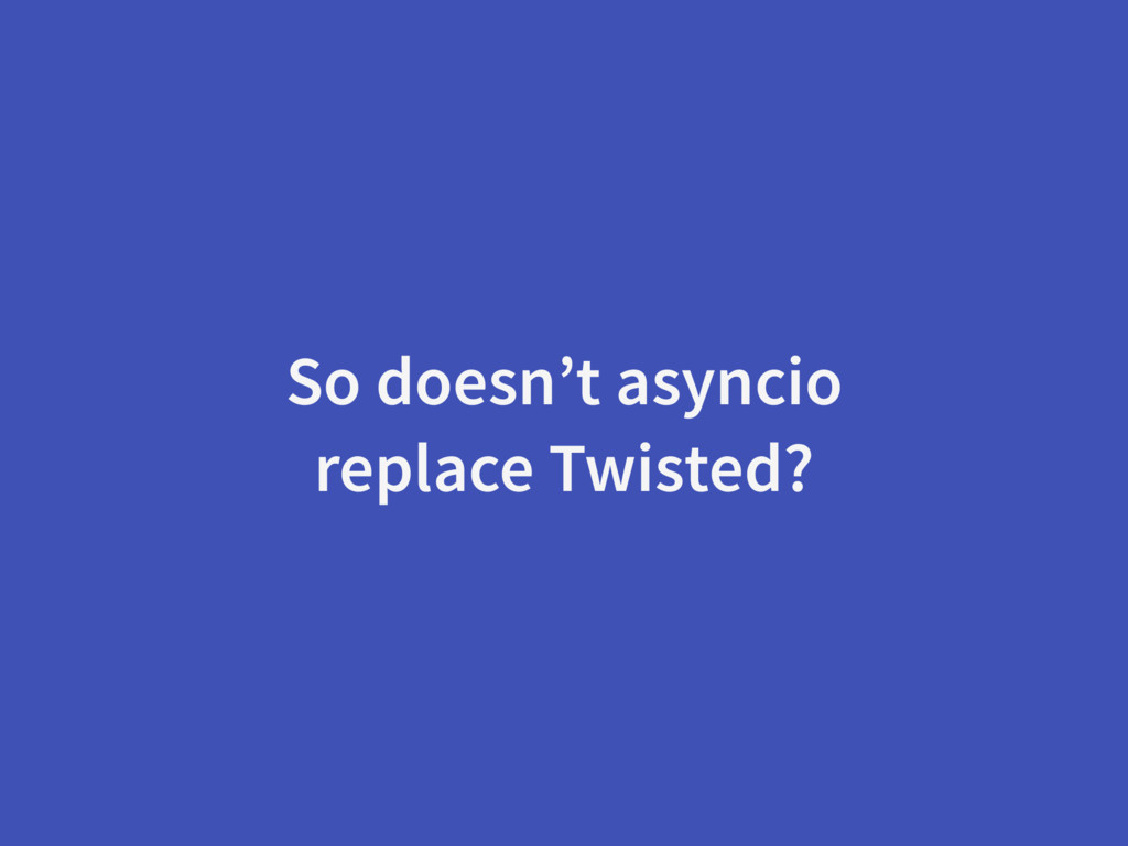 So doesn't asyncio replace Twisted?