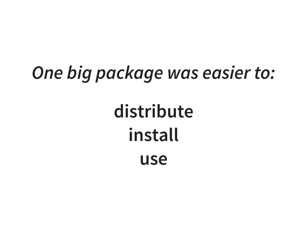 One big package was easier to: distribute insta...